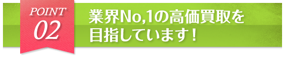 POINT2 業界No,1の高価買取を目指しています!